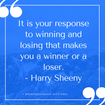 It is your response to winning and losing that makes you a winner or a loser.- Harry Sheeny